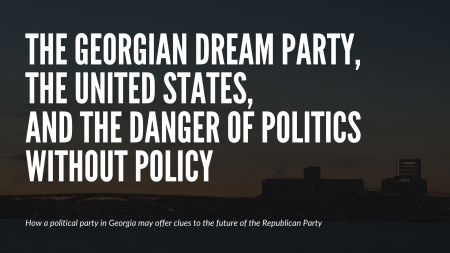 The Georgian Dream Party, The United States, and the Dangers of Politics Without Politics